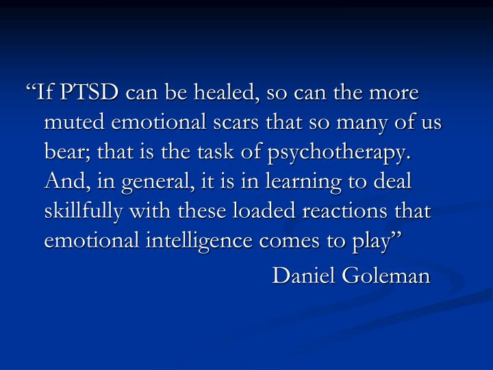 """""""If PTSD can be healed, so can the more muted emotional scars that so many of us bear; that is the task of psychotherapy.  And, in general, it is in learning to deal skillfully with these loaded reactions that emotional intelligence comes to play"""""""