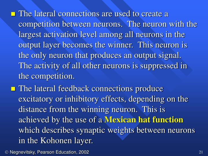 The lateral connections are used to create a competition between neurons.  The neuron with the largest activation level among all neurons in the output layer becomes the winner.  This neuron is the only neuron that produces an output signal.  The activity of all other neurons is suppressed in the competition.