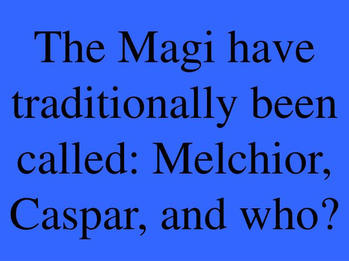 The Magi have traditionally been called: Melchior, Caspar, and who?