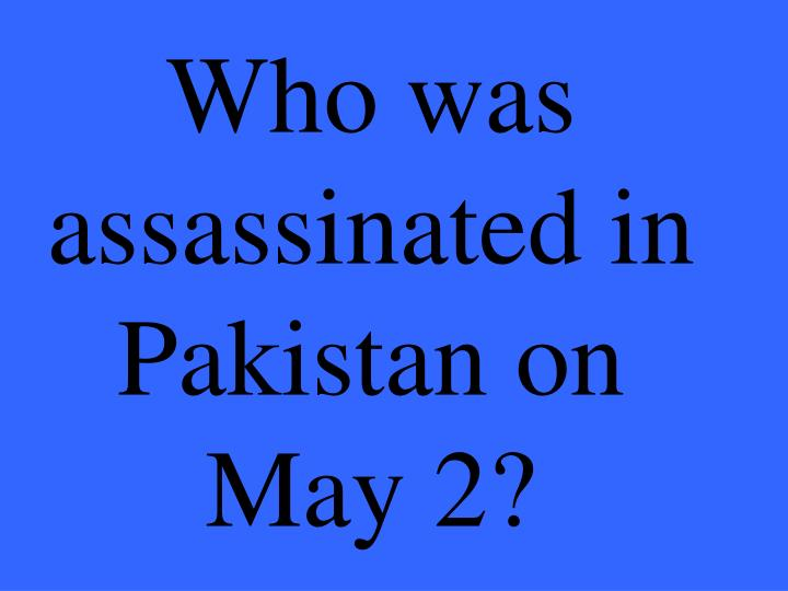 Who was assassinated in Pakistan on May 2?