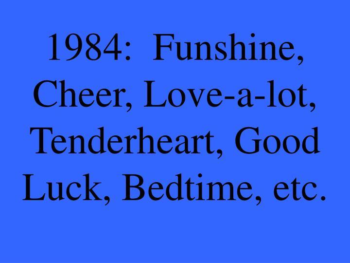1984:  Funshine, Cheer, Love-a-lot, Tenderheart, Good Luck, Bedtime, etc.