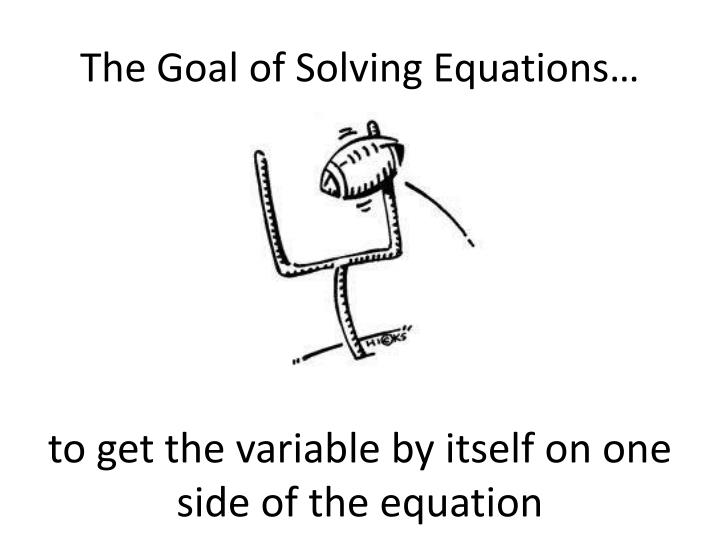 The goal of solving equations
