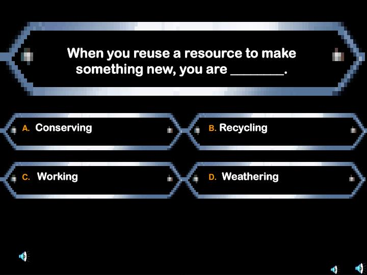 When you reuse a resource to make something new, you are ________.