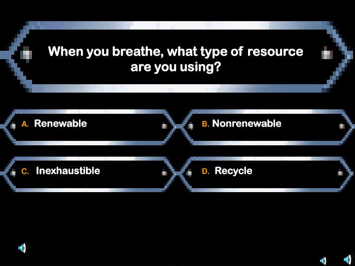 When you breathe, what type of resource are you using?