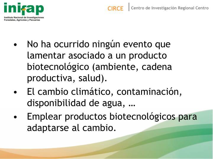 No ha ocurrido ningún evento que lamentar asociado a un producto biotecnológico (ambiente, cadena productiva, salud).