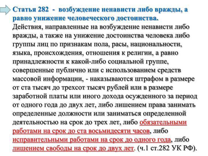 Статья 282  -  возбуждение ненависти либо вражды, а равно унижение человеческого достоинства.