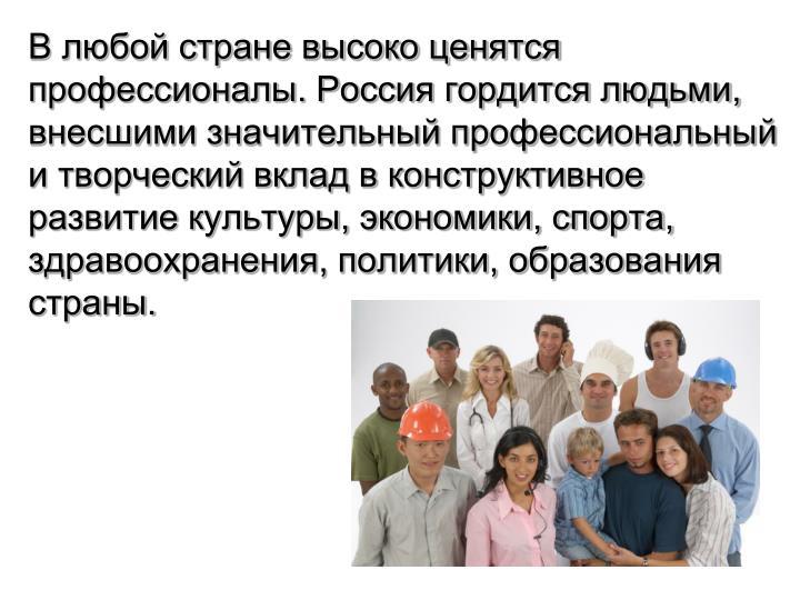 В любой стране высоко ценятся профессионалы. Россия гордится людьми, внесшими значительный профессиональный и творческий вклад в конструктивное развитие культуры, экономики, спорта, здравоохранения, политики, образования страны.