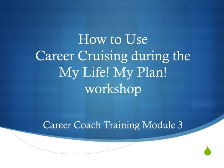 how to use career cruising during the my life my plan workshop career coach training module 3 n.