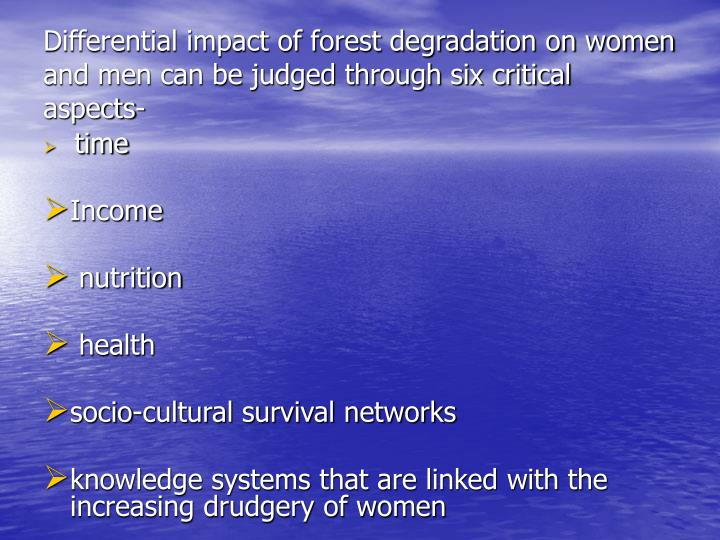 Differential impact of forest degradation on women and men can be judged through six critical aspects-