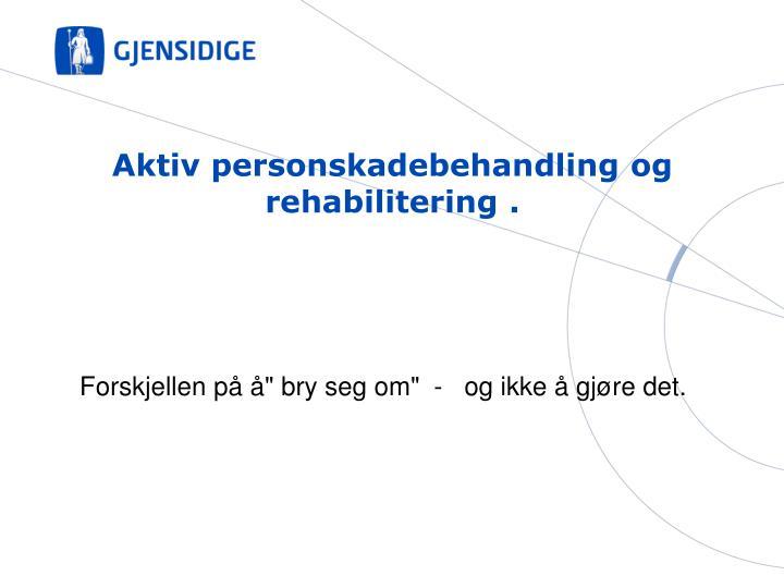 Aktiv personskadebehandling og rehabilitering .