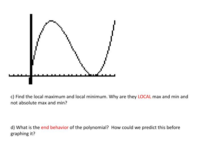C) Find the local maximum and local minimum. Why are they