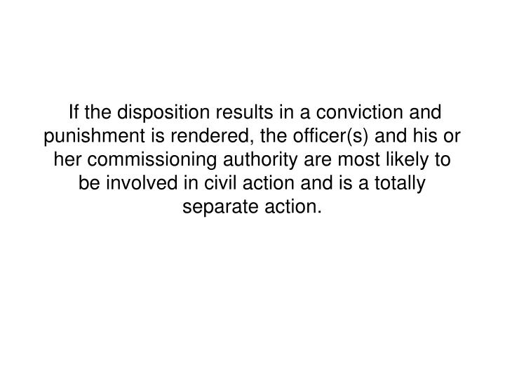 If the disposition results in a conviction and punishment is rendered, the officer(s) and his or her commissioning authority are most likely to be involved in civil action and is a totally separate action.