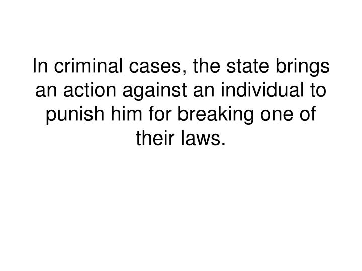 In criminal cases, the state brings an action against an individual to punish him for breaking one of their laws.