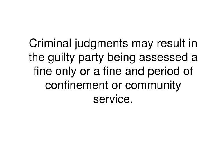 Criminal judgments may result in the guilty party being assessed a fine only or a fine and period of confinement or community service.