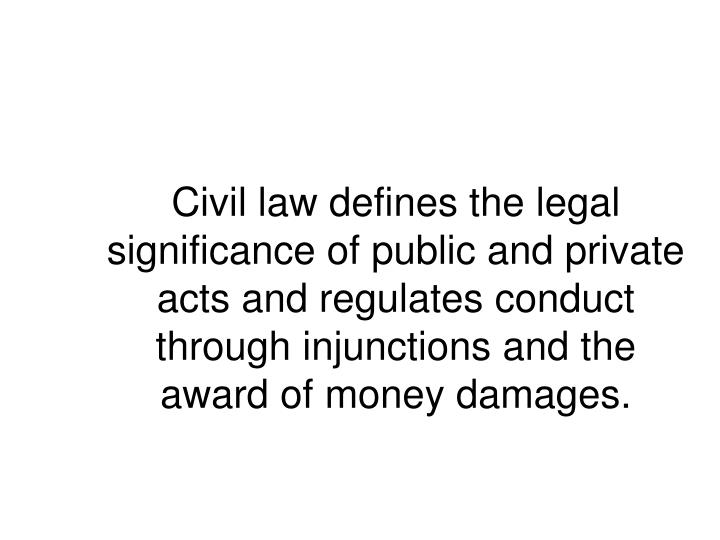 Civil law defines the legal significance of public and private acts and regulates conduct through injunctions and the award of money damages.