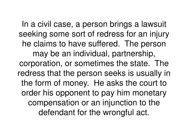 In a civil case, a person brings a lawsuit seeking some sort of redress for an injury he claims to have suffered.  The person may be an individual, partnership, corporation, or sometimes the state.  The redress that the person seeks is usually in the form of money.  He asks the court to order his opponent to pay him monetary compensation or an injunction to the defendant for the wrongful act.