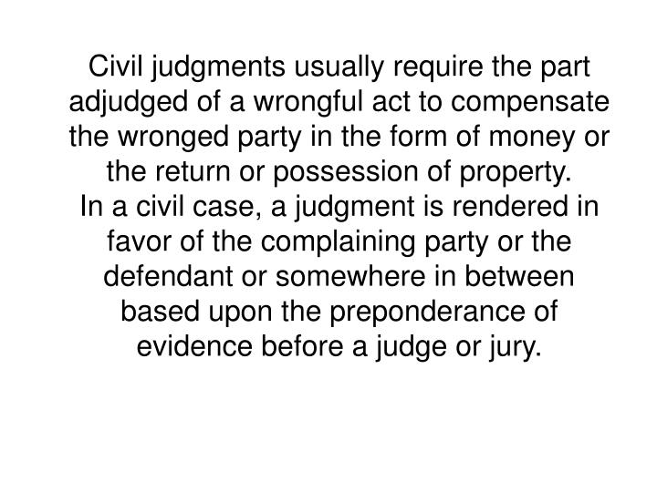 Civil judgments usually require the part adjudged of a wrongful act to compensate the wronged party in the form of money or the return or possession of property.