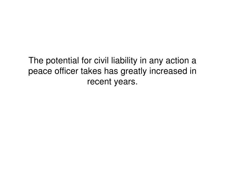 The potential for civil liability in any action a peace officer takes has greatly increased in recent years.