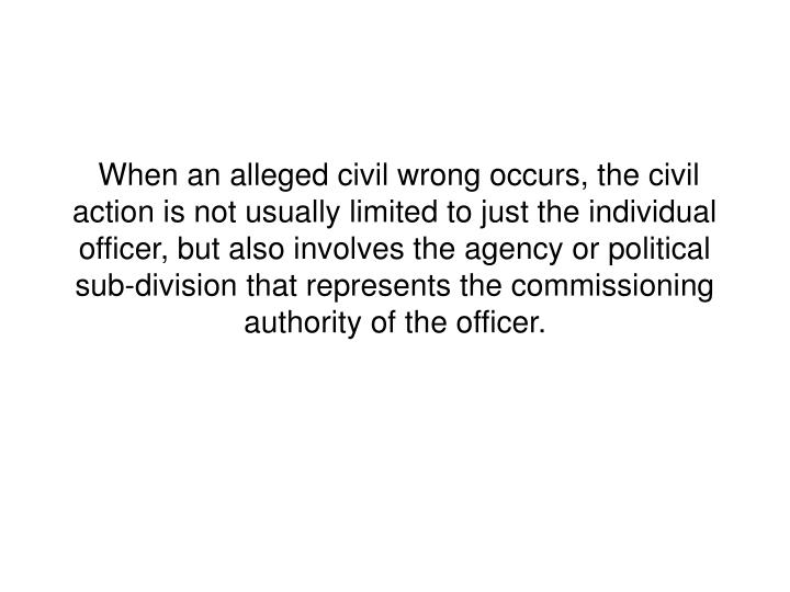When an alleged civil wrong occurs, the civil action is not usually limited to just the individual officer, but also involves the agency or political sub-division that represents the commissioning authority of the officer.