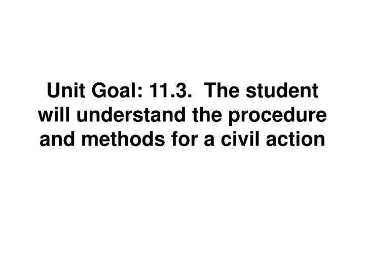 Unit Goal: 11.3.  The student will understand the procedure and methods for a civil action