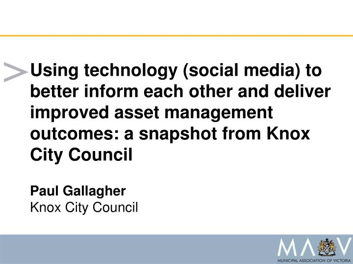 Using technology (social media) to better inform each other and deliver improved asset management outcomes: a snapshot from Knox City Council