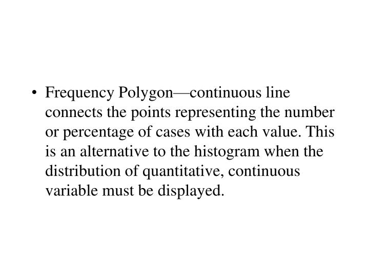 Frequency Polygon—continuous line connects the points representing the number or percentage of cases with each value. This is an alternative to the histogram when the distribution of quantitative, continuous variable must be displayed.