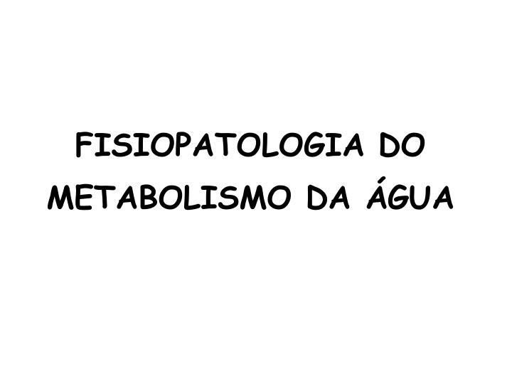 FISIOPATOLOGIA DO METABOLISMO DA ÁGUA
