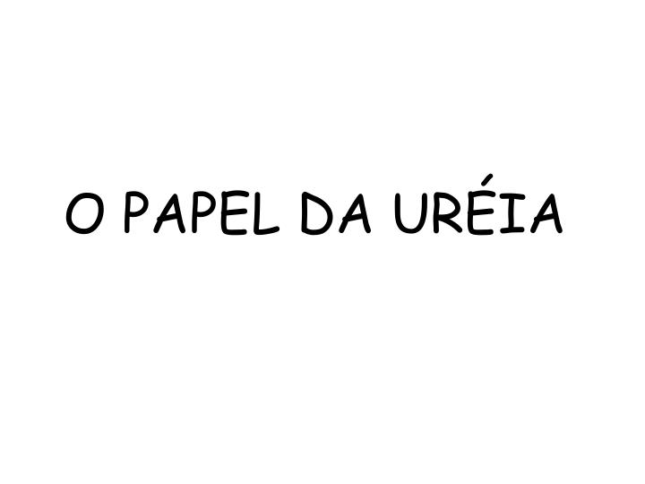 O PAPEL DA URÉIA
