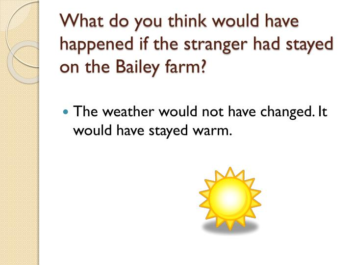 What do you think would have happened if the stranger had stayed on the Bailey farm?