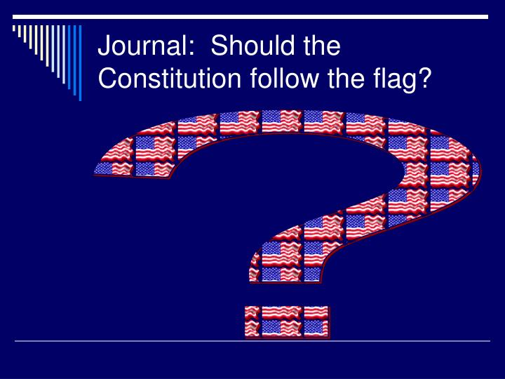 Journal:  Should the Constitution follow the flag?