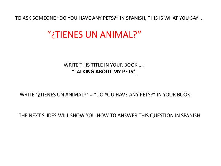 "TO ASK SOMEONE ""DO YOU HAVE ANY PETS?"" IN SPANISH, THIS IS WHAT YOU SAY…"