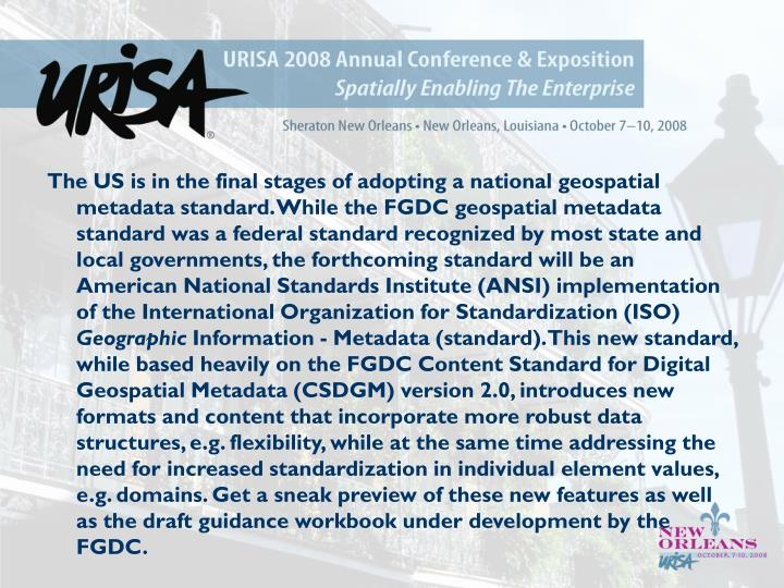 The US is in the final stages of adopting a national geospatial metadata standard. While the FGDC ge...