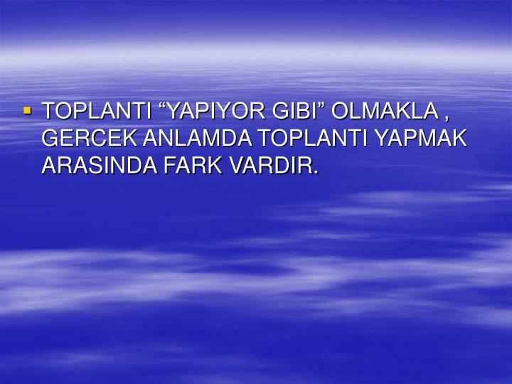 """TOPLANTI """"YAPIYOR GIBI"""" OLMAKLA , GERCEK ANLAMDA TOPLANTI YAPMAK ARASINDA FARK VARDIR."""