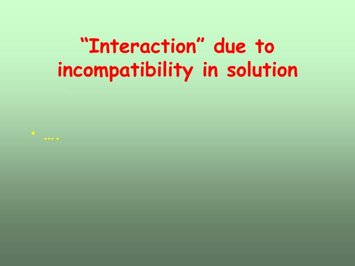 """""""Interaction"""" due to incompatibility in solution"""