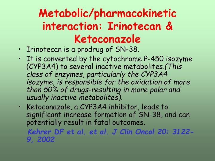 Metabolic/pharmacokinetic interaction: Irinotecan & Ketoconazole