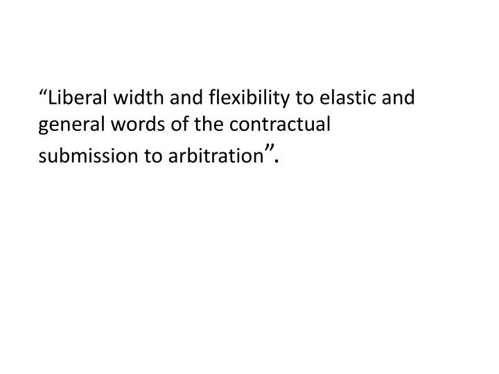 """Liberal width and flexibility to elastic and general words of the contractual submission to arbit..."