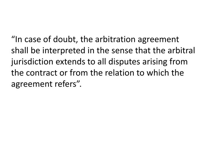 """In case of doubt, the arbitration agreement shall be interpreted in the sense that the arbitral jurisdiction extends to all disputes arising from the contract or from the relation to which the agreement refers""."