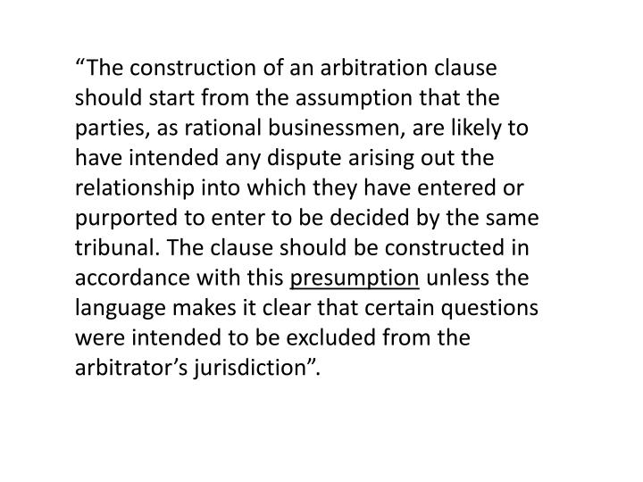 """The construction of an arbitration clause should start from the assumption that the parties, as rational businessmen, are likely to have intended any dispute arising out the relationship into which they have entered or purported to enter to be decided by the same tribunal. The clause should be constructed in accordance with this"