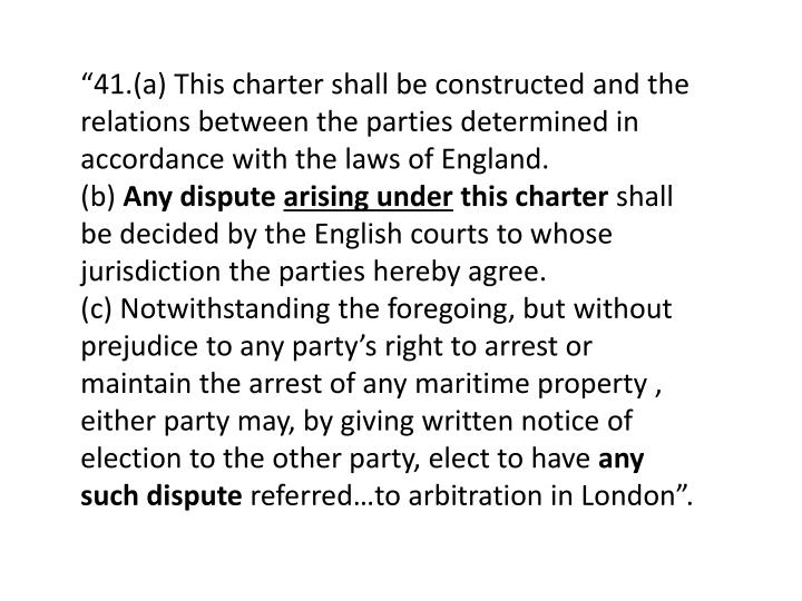 """41.(a) This charter shall be constructed and the relations between the parties determined in accordance with the laws of England."