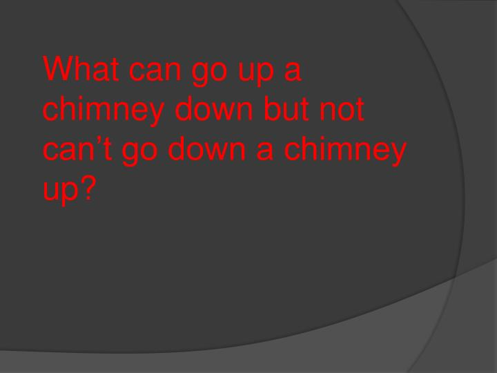 What can go up a chimney down but not can't go down a chimney up?
