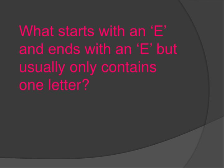 What starts with an 'E' and ends with an 'E' but usually only contains one letter?