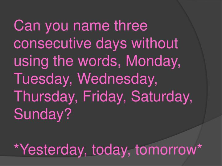 Can you name three consecutive days without using the words, Monday, Tuesday, Wednesday, Thursday, Friday, Saturday, Sunday?