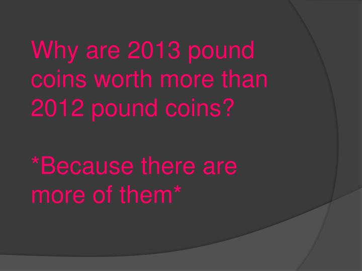 Why are 2013 pound coins worth more than 2012 pound coins?