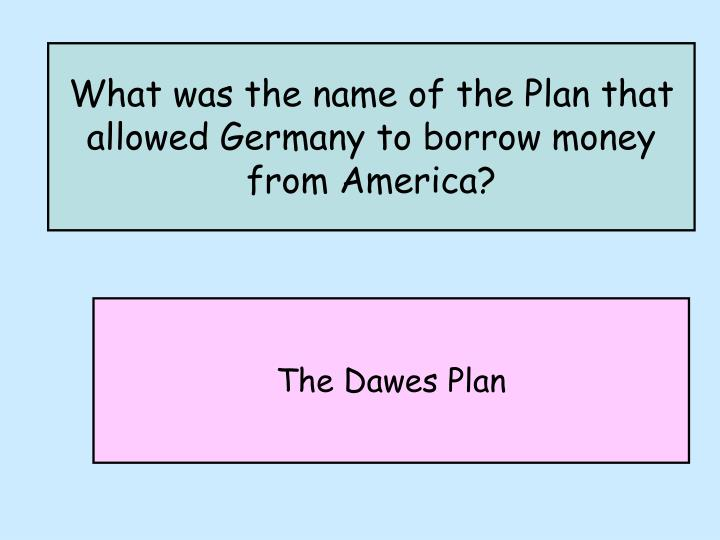 What was the name of the Plan that allowed Germany to borrow money from America?