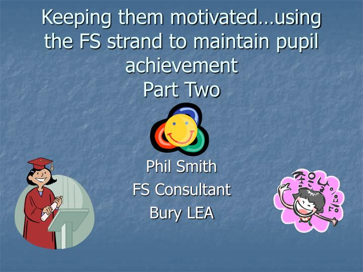 keeping them motivated using the fs strand to maintain pupil achievement part two n.