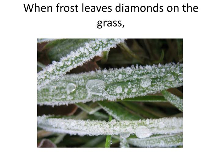 When frost leaves diamonds on the grass,
