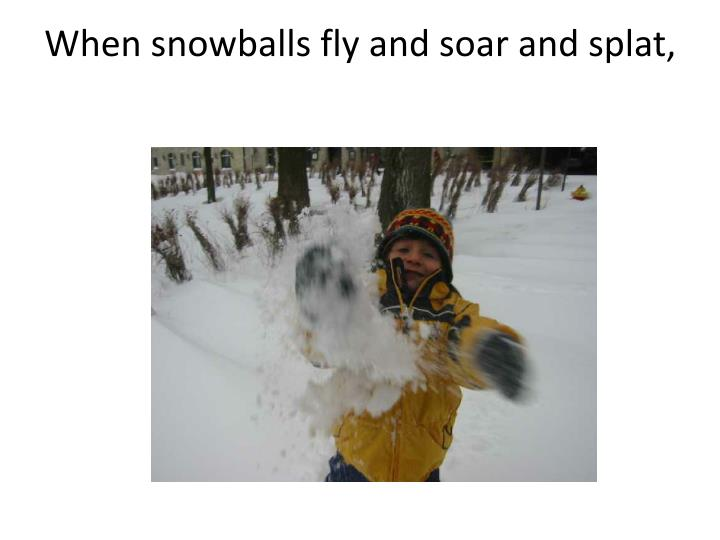 When snowballs fly and soar and splat,