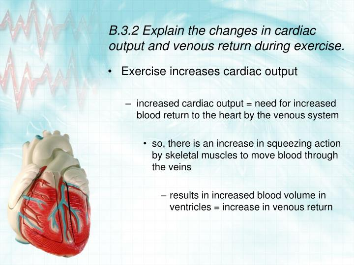 B.3.2 Explain the changes in cardiac output and venous return during exercise.