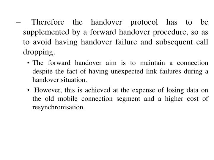 Therefore the handover protocol has to be supplemented by a forward handover procedure, so as to avoid having handover failure and subsequent call dropping.