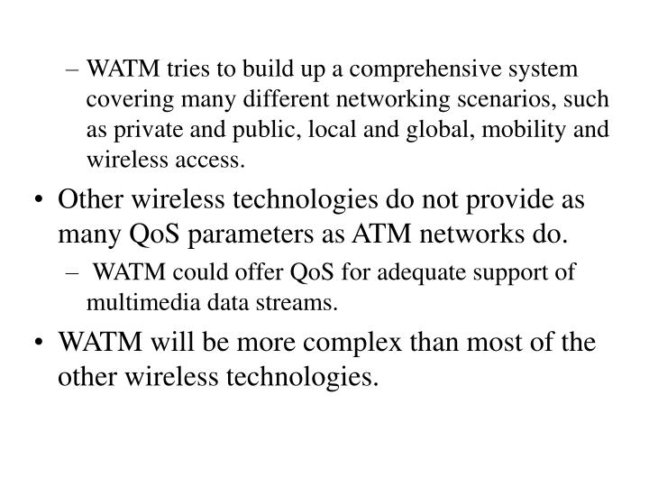 WATM tries to build up a comprehensive system covering many different networking scenarios, such as private and public, local and global, mobility and wireless access.